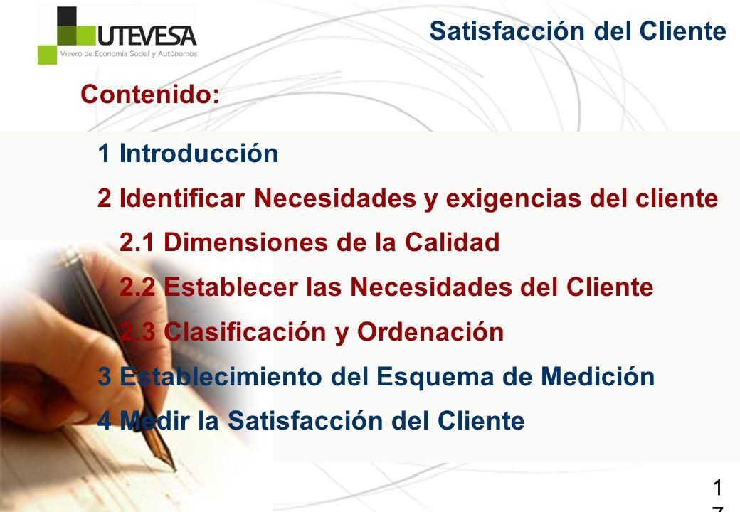 17 Satisfacción del Cliente 1 Introducción 2 Identificar Necesidades y exigencias del cliente 2.1 Dimensiones de la Calidad 2.2 Establecer las Necesid