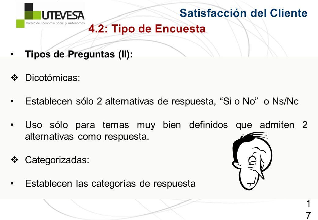176176176 Satisfacción del Cliente Tipos de Preguntas (II): Dicotómicas: Establecen sólo 2 alternativas de respuesta, Si o No o Ns/Nc Uso sólo para temas muy bien definidos que admiten 2 alternativas como respuesta.