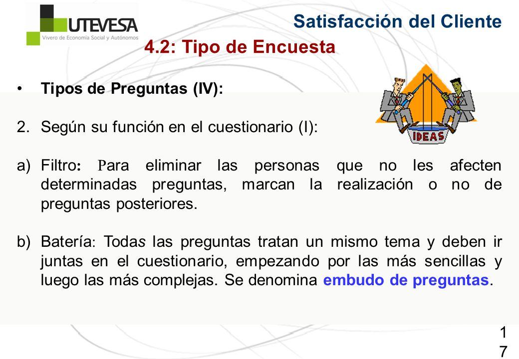 178178178 Satisfacción del Cliente Tipos de Preguntas (IV): 2.Según su función en el cuestionario (I): a)Filtro : P ara eliminar las personas que no les afecten determinadas preguntas, marcan la realización o no de preguntas posteriores.