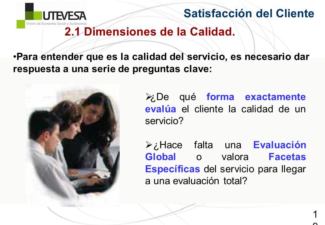 19 2.1 Dimensiones de la Calidad. Para entender que es la calidad del servicio, es necesario dar respuesta a una serie de preguntas clave: ¿De qué for