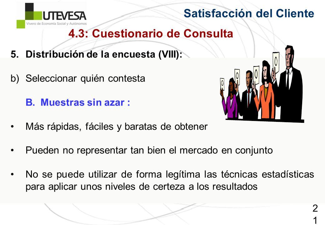 210210210 5.Distribución de la encuesta (VIII): b)Seleccionar quién contesta B.Muestras sin azar : Más rápidas, fáciles y baratas de obtener Pueden no representar tan bien el mercado en conjunto No se puede utilizar de forma legítima las técnicas estadísticas para aplicar unos niveles de certeza a los resultados Satisfacción del Cliente 4.3: Cuestionario de Consulta