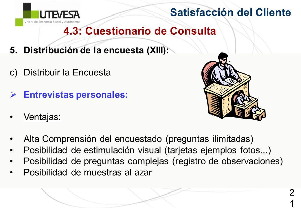 215215215 5.Distribución de la encuesta (XIII): c)Distribuir la Encuesta Entrevistas personales: Ventajas: Alta Comprensión del encuestado (preguntas ilimitadas) Posibilidad de estimulación visual (tarjetas ejemplos fotos...) Posibilidad de preguntas complejas (registro de observaciones) Posibilidad de muestras al azar Satisfacción del Cliente 4.3: Cuestionario de Consulta