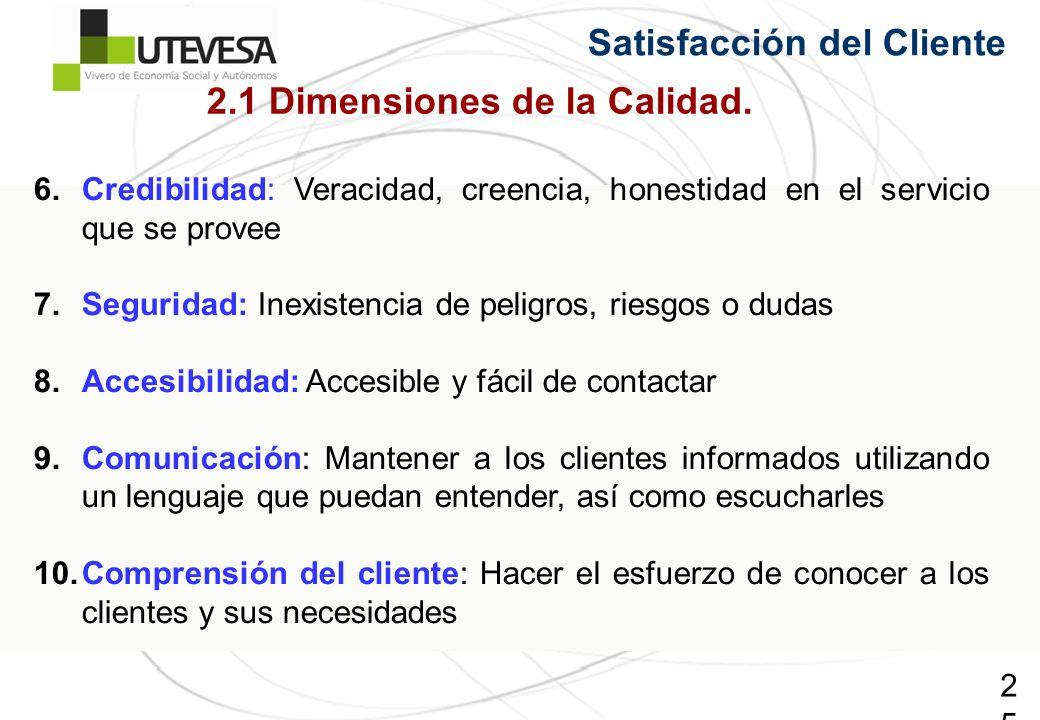 25 Satisfacción del Cliente 6.Credibilidad: Veracidad, creencia, honestidad en el servicio que se provee 7.Seguridad: Inexistencia de peligros, riesgo