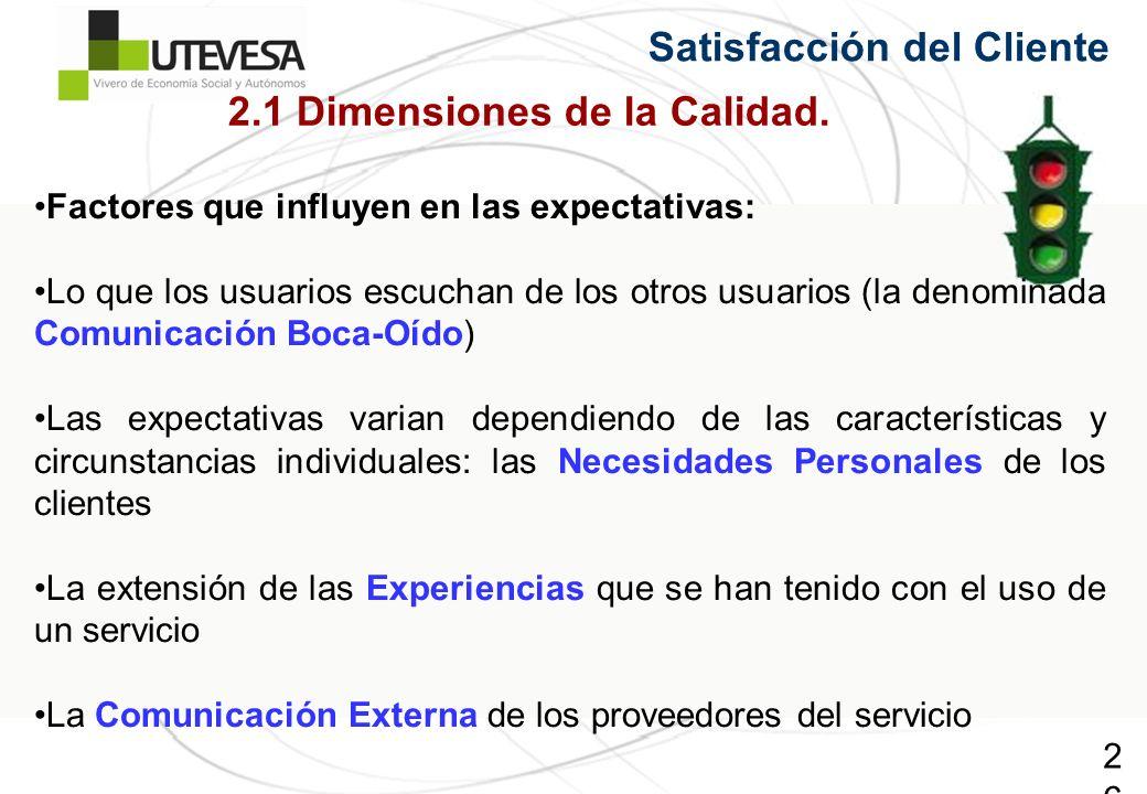 26 Satisfacción del Cliente Factores que influyen en las expectativas: Lo que los usuarios escuchan de los otros usuarios (la denominada Comunicación Boca-Oído) Las expectativas varian dependiendo de las características y circunstancias individuales: las Necesidades Personales de los clientes La extensión de las Experiencias que se han tenido con el uso de un servicio La Comunicación Externa de los proveedores del servicio 2.1 Dimensiones de la Calidad.