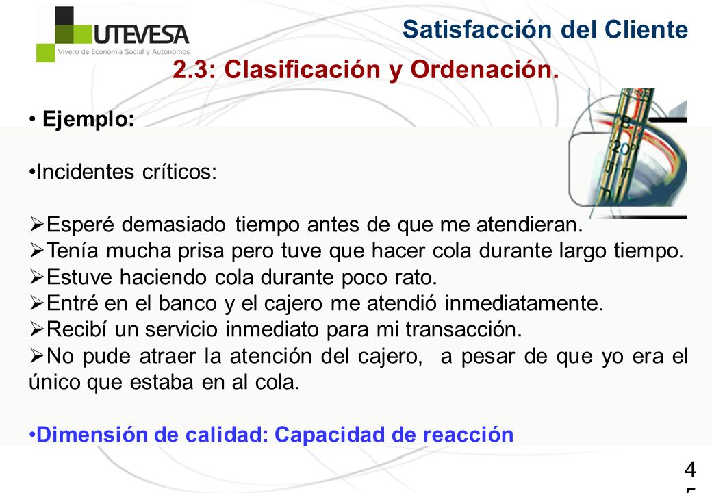 45 Satisfacción del Cliente 2.3: Clasificación y Ordenación. Ejemplo: Incidentes críticos: Esperé demasiado tiempo antes de que me atendieran. Tenía m