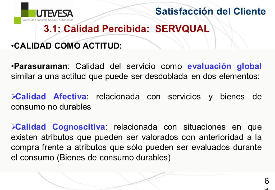 61 Satisfacción del Cliente CALIDAD COMO ACTITUD: Parasuraman: Calidad del servicio como evaluación global similar a una actitud que puede ser desdobl