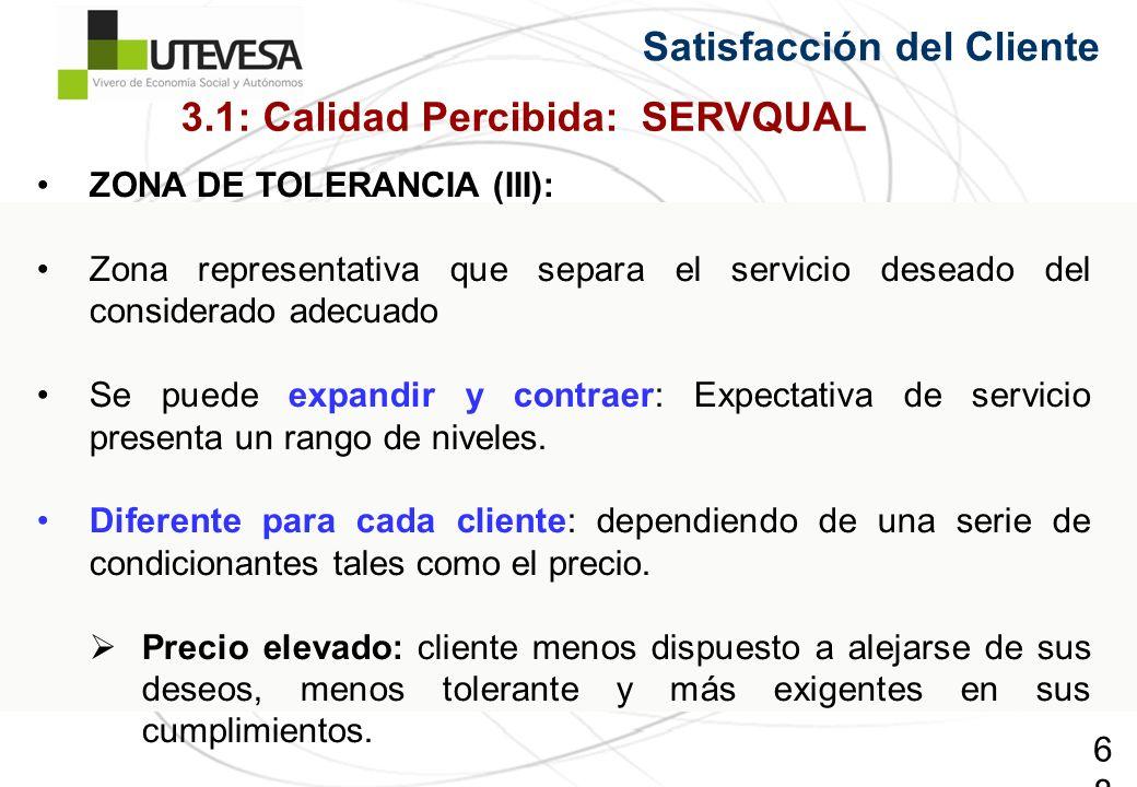 68 Satisfacción del Cliente ZONA DE TOLERANCIA (III): Zona representativa que separa el servicio deseado del considerado adecuado Se puede expandir y contraer: Expectativa de servicio presenta un rango de niveles.