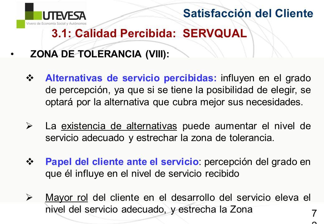 72 Satisfacción del Cliente ZONA DE TOLERANCIA (VIII): Alternativas de servicio percibidas: influyen en el grado de percepción, ya que si se tiene la posibilidad de elegir, se optará por la alternativa que cubra mejor sus necesidades.