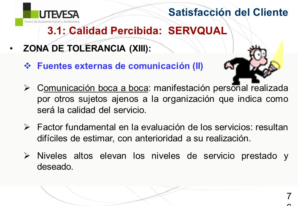 76 Satisfacción del Cliente ZONA DE TOLERANCIA (XIII): Fuentes externas de comunicación (II) Comunicación boca a boca: manifestación personal realizad
