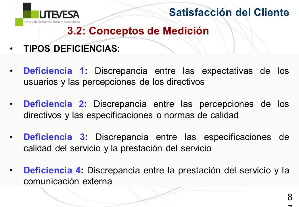 87 TIPOS DEFICIENCIAS: Deficiencia 1: Discrepancia entre las expectativas de los usuarios y las percepciones de los directivos Deficiencia 2: Discrepancia entre las percepciones de los directivos y las especificaciones o normas de calidad Deficiencia 3: Discrepancia entre las especificaciones de calidad del servicio y la prestación del servicio Deficiencia 4: Discrepancia entre la prestación del servicio y la comunicación externa Satisfacción del Cliente 3.2: Conceptos de Medición