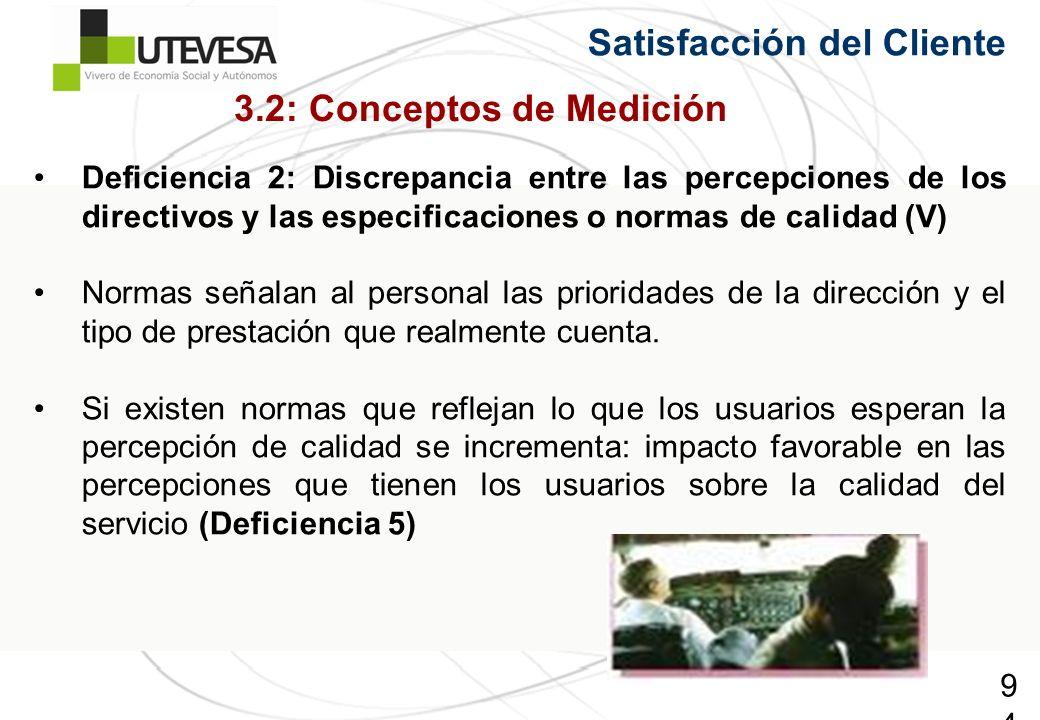 94 Satisfacción del Cliente Deficiencia 2: Discrepancia entre las percepciones de los directivos y las especificaciones o normas de calidad (V) Normas señalan al personal las prioridades de la dirección y el tipo de prestación que realmente cuenta.