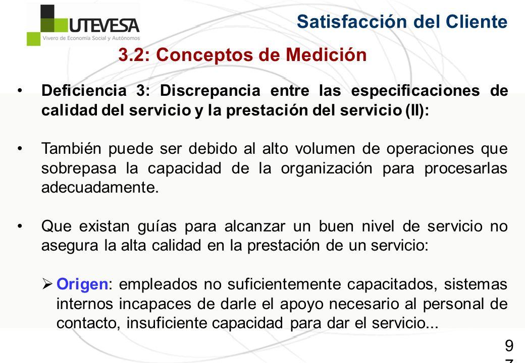 97 Satisfacción del Cliente Deficiencia 3: Discrepancia entre las especificaciones de calidad del servicio y la prestación del servicio (II): También puede ser debido al alto volumen de operaciones que sobrepasa la capacidad de la organización para procesarlas adecuadamente.