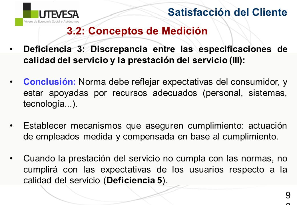 98 Satisfacción del Cliente Deficiencia 3: Discrepancia entre las especificaciones de calidad del servicio y la prestación del servicio (III): Conclusión: Norma debe reflejar expectativas del consumidor, y estar apoyadas por recursos adecuados (personal, sistemas, tecnología...).