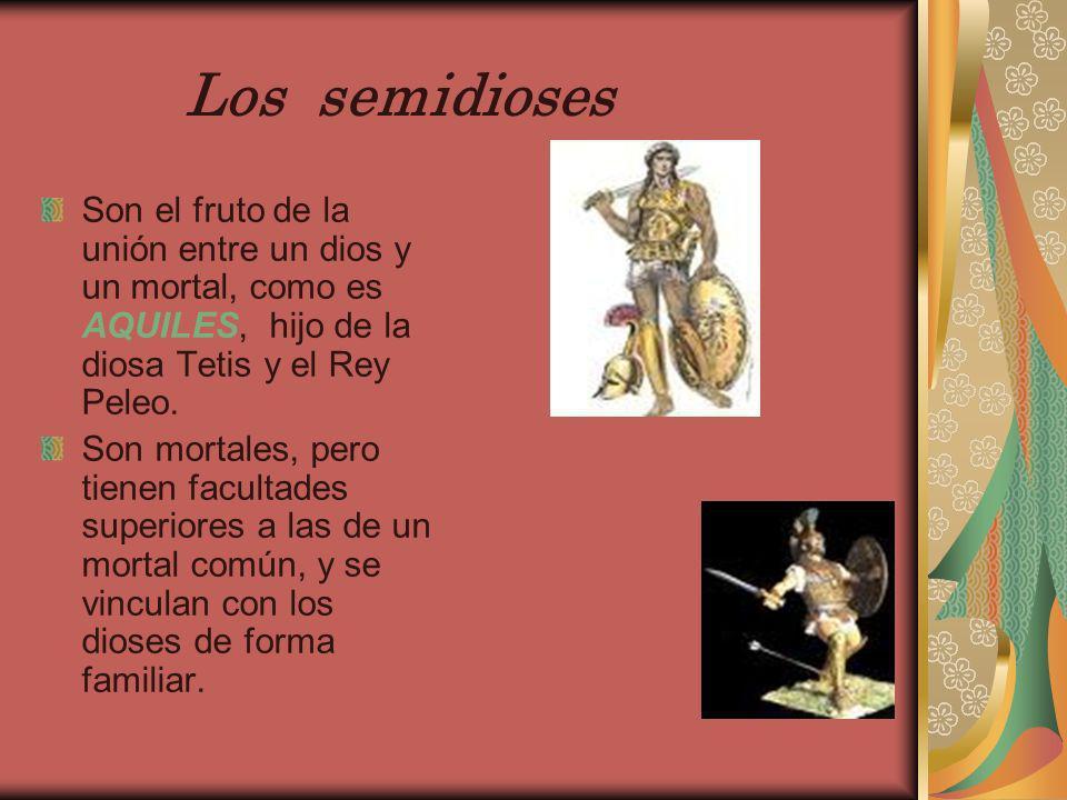Los semidioses Son el fruto de la unión entre un dios y un mortal, como es AQUILES, hijo de la diosa Tetis y el Rey Peleo. Son mortales, pero tienen f