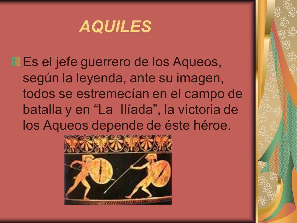 AQUILES Es el jefe guerrero de los Aqueos, según la leyenda, ante su imagen, todos se estremecían en el campo de batalla y en La Ilíada, la victoria d