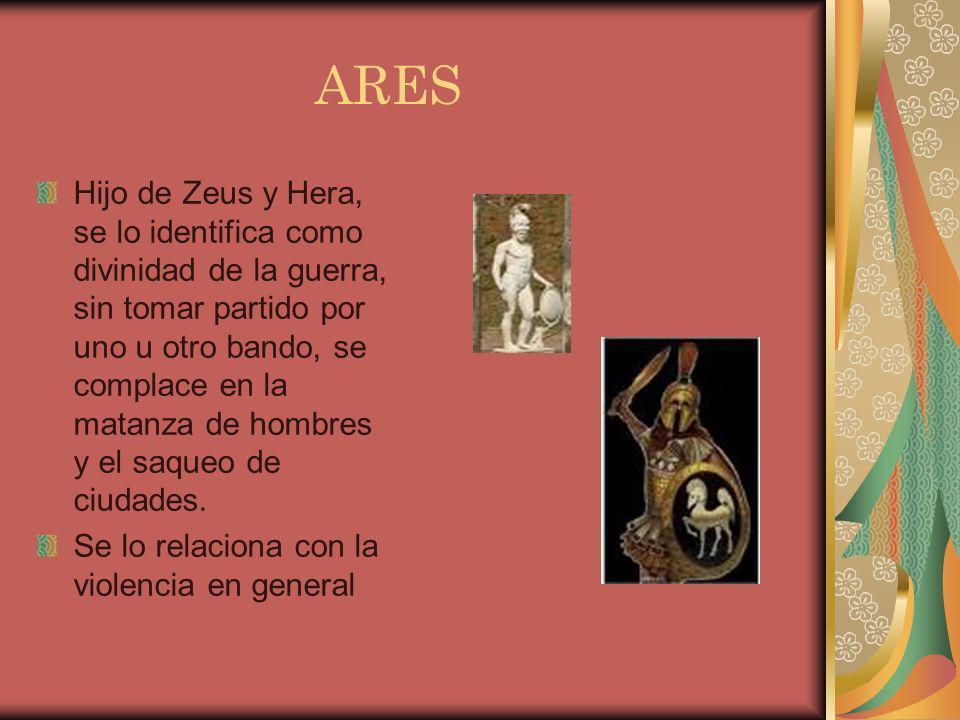 ARES Hijo de Zeus y Hera, se lo identifica como divinidad de la guerra, sin tomar partido por uno u otro bando, se complace en la matanza de hombres y