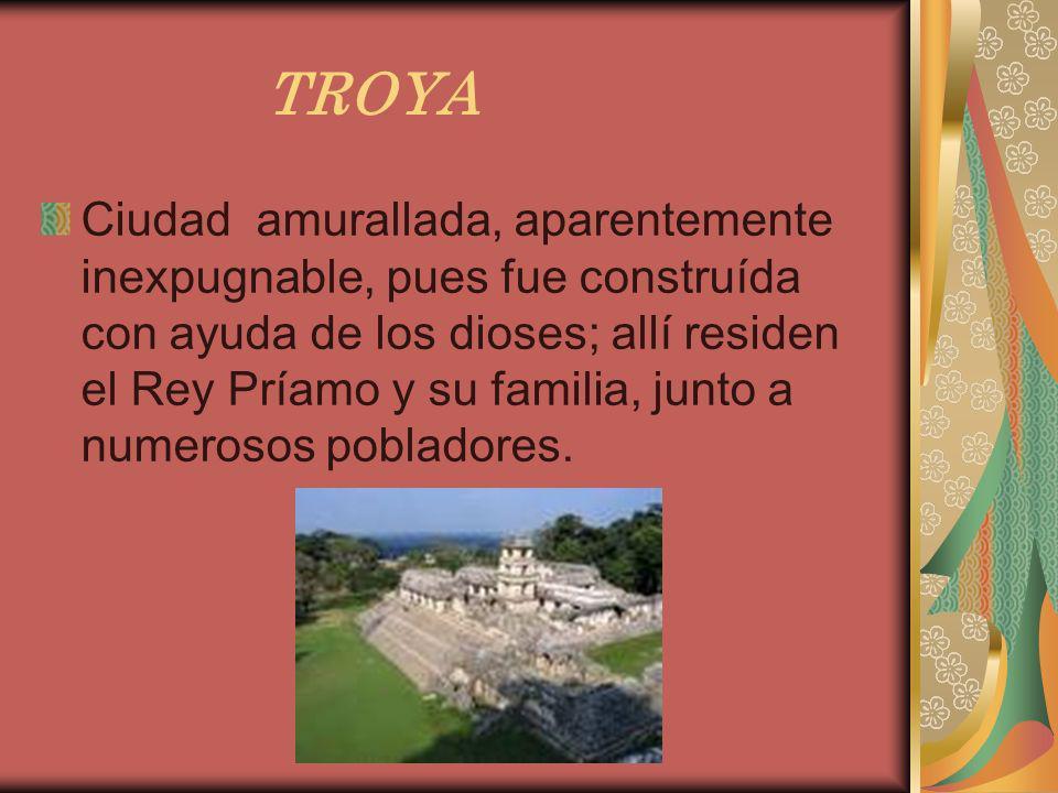 TROYA Ciudad amurallada, aparentemente inexpugnable, pues fue construída con ayuda de los dioses; allí residen el Rey Príamo y su familia, junto a num