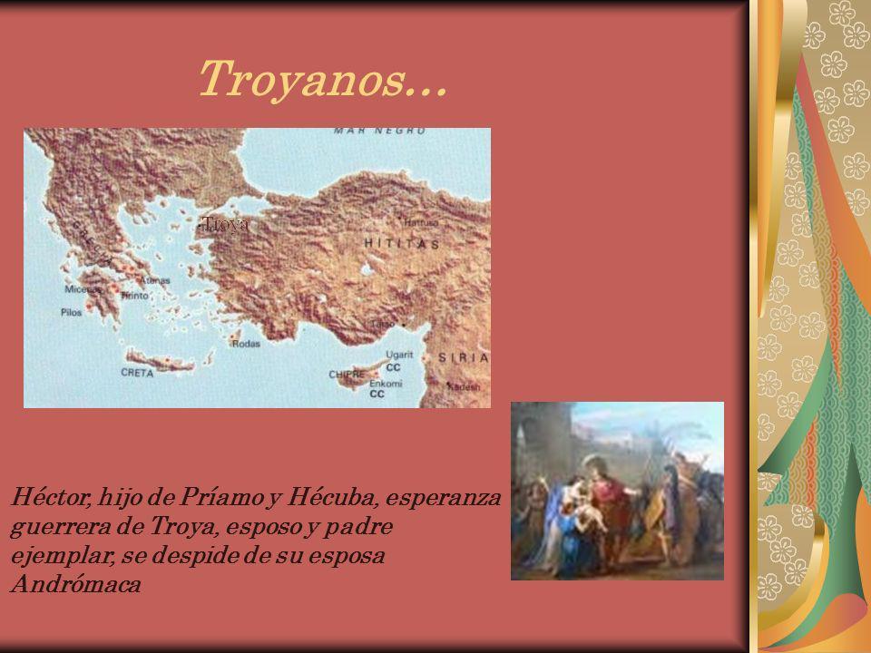 Troyanos… Héctor, hijo de Príamo y Hécuba, esperanza guerrera de Troya, esposo y padre ejemplar, se despide de su esposa Andrómaca