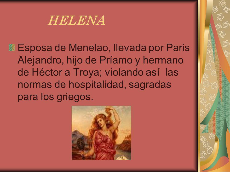 HELENA Esposa de Menelao, llevada por Paris Alejandro, hijo de Príamo y hermano de Héctor a Troya; violando así las normas de hospitalidad, sagradas p