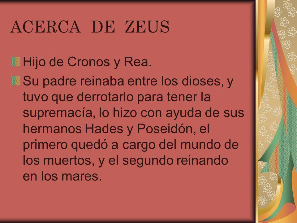 ACERCA DE ZEUS Hijo de Cronos y Rea. Su padre reinaba entre los dioses, y tuvo que derrotarlo para tener la supremacía, lo hizo con ayuda de sus herma