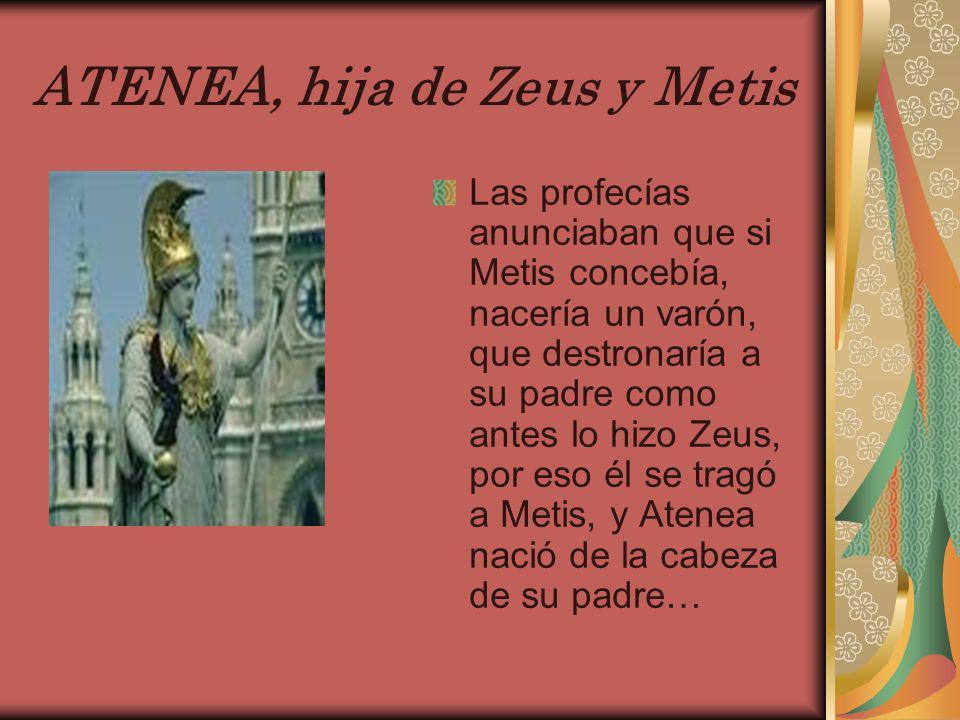 ATENEA, hija de Zeus y Metis Las profecías anunciaban que si Metis concebía, nacería un varón, que destronaría a su padre como antes lo hizo Zeus, por