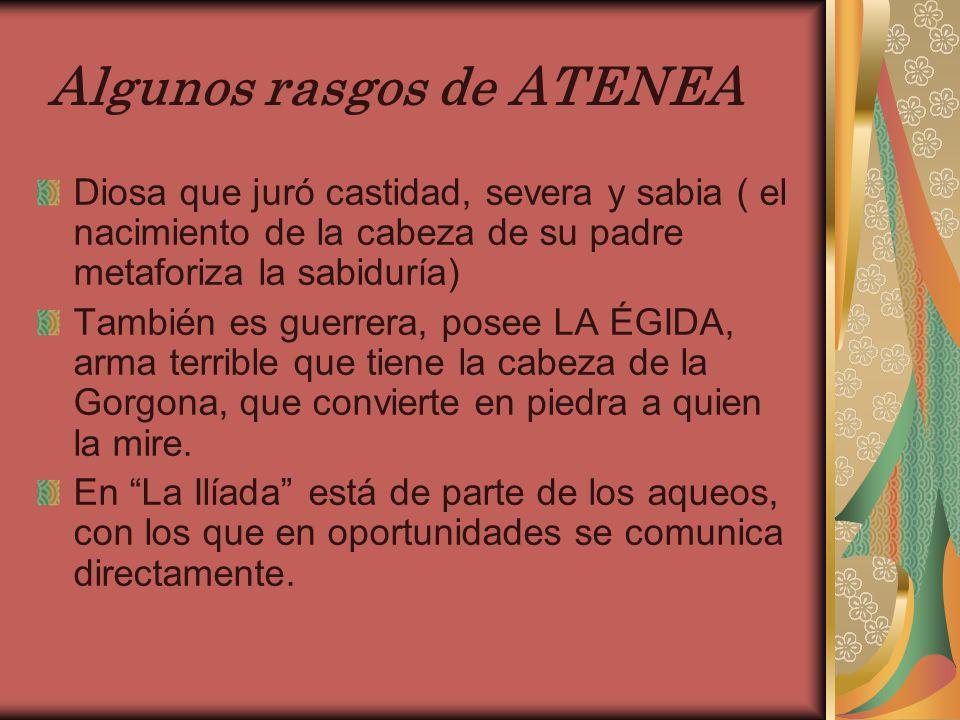 Algunos rasgos de ATENEA Diosa que juró castidad, severa y sabia ( el nacimiento de la cabeza de su padre metaforiza la sabiduría) También es guerrera