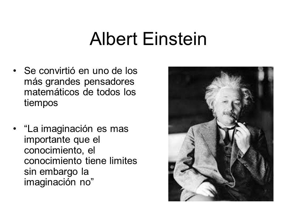 Albert Einstein Se convirtió en uno de los más grandes pensadores matemáticos de todos los tiempos La imaginación es mas importante que el conocimient