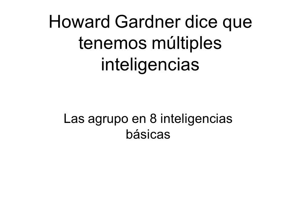 Howard Gardner dice que tenemos múltiples inteligencias Las agrupo en 8 inteligencias básicas