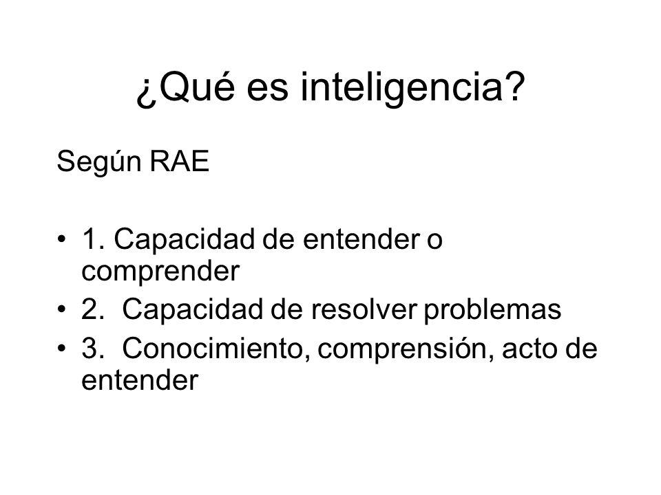 ¿Qué es inteligencia? Según RAE 1. Capacidad de entender o comprender 2. Capacidad de resolver problemas 3. Conocimiento, comprensión, acto de entende