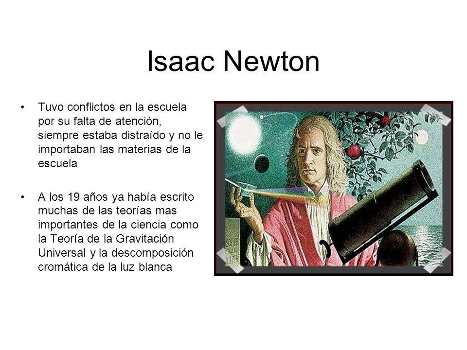 Isaac Newton Tuvo conflictos en la escuela por su falta de atención, siempre estaba distraído y no le importaban las materias de la escuela A los 19 a