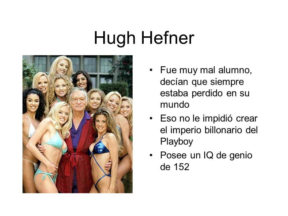 Hugh Hefner Fue muy mal alumno, decían que siempre estaba perdido en su mundo Eso no le impidió crear el imperio billonario del Playboy Posee un IQ de