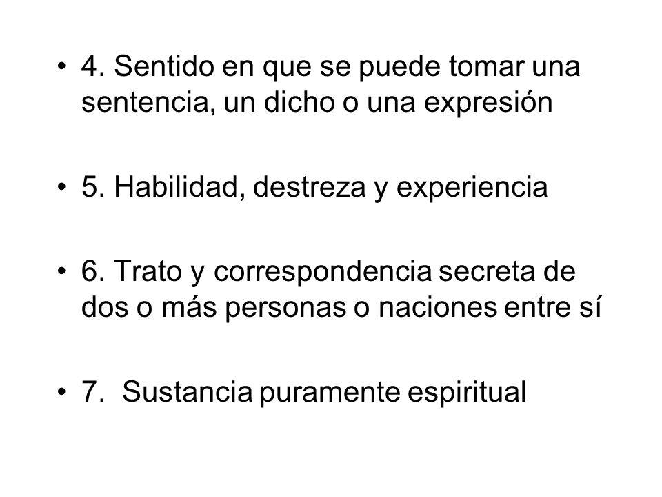 4. Sentido en que se puede tomar una sentencia, un dicho o una expresión 5. Habilidad, destreza y experiencia 6. Trato y correspondencia secreta de do