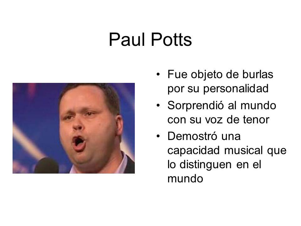 Paul Potts Fue objeto de burlas por su personalidad Sorprendió al mundo con su voz de tenor Demostró una capacidad musical que lo distinguen en el mun