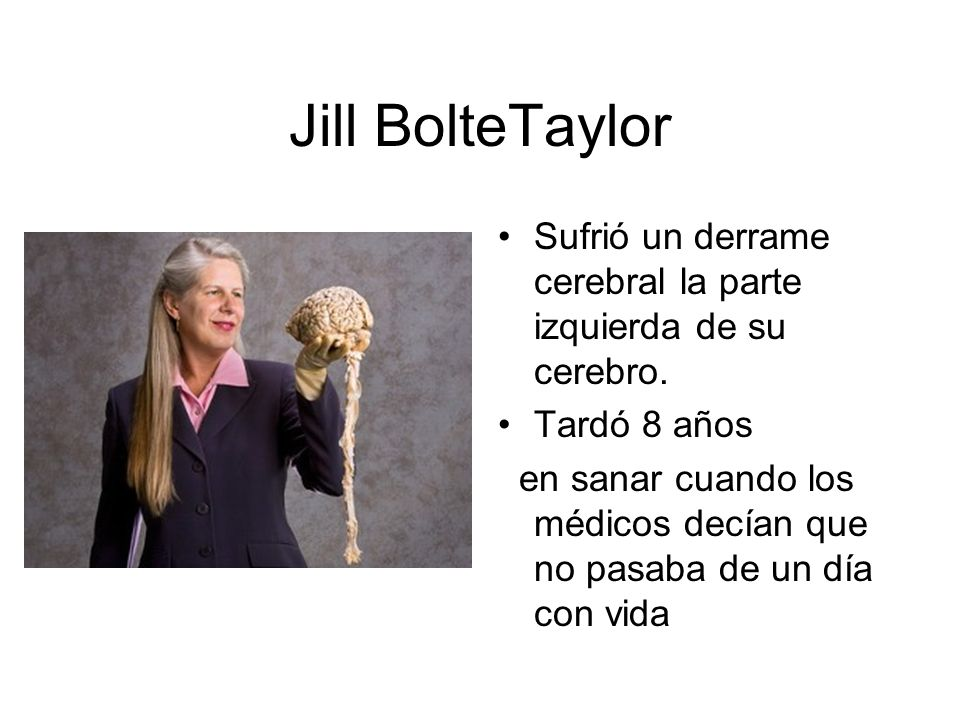 Jill BolteTaylor Sufrió un derrame cerebral la parte izquierda de su cerebro. Tardó 8 años en sanar cuando los médicos decían que no pasaba de un día