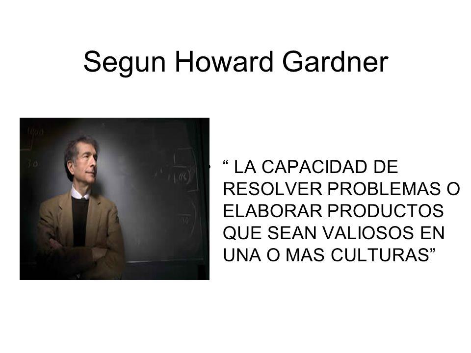Segun Howard Gardner LA CAPACIDAD DE RESOLVER PROBLEMAS O ELABORAR PRODUCTOS QUE SEAN VALIOSOS EN UNA O MAS CULTURAS