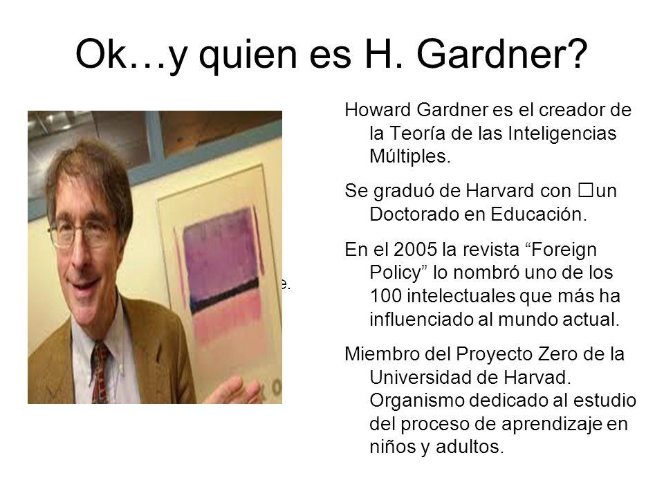 Ok…y quien es H. Gardner? Howard Gardner es el creador de la Teoría de las Inteligencias Múltiples. Se graduó de Harvard con un Doctorado en Educación