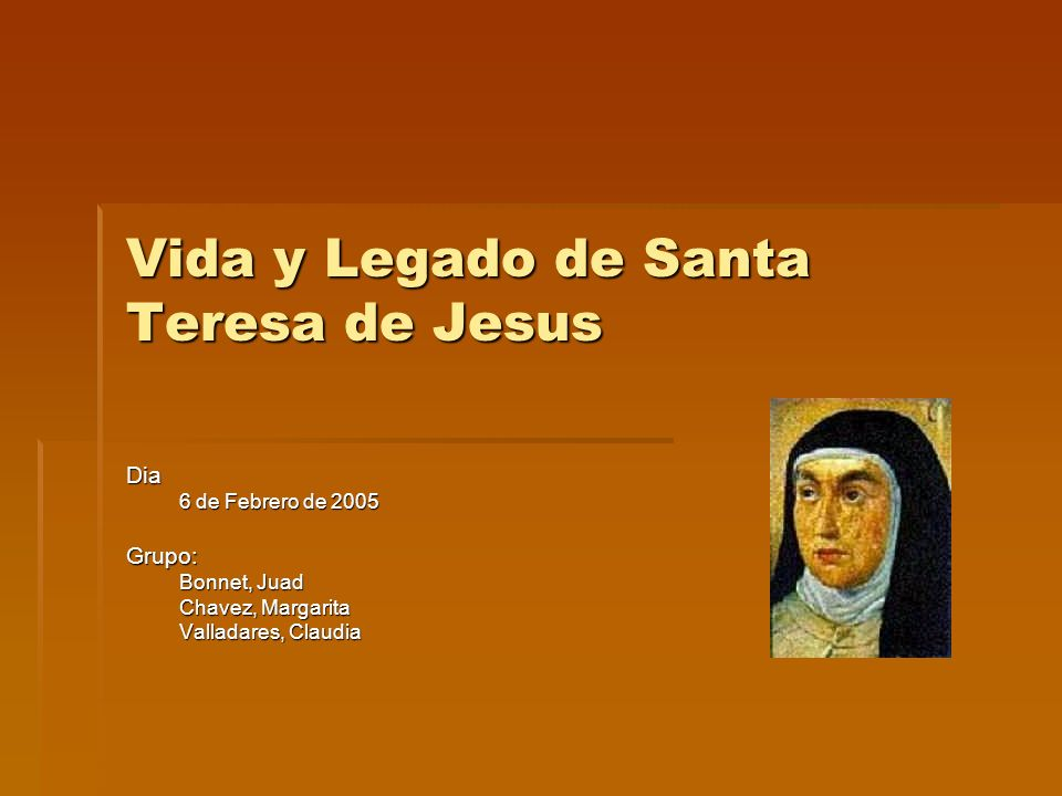 Vida y Legado de Santa Teresa de Jesus Dia 6 de Febrero de 2005 Grupo: Bonnet, Juad Chavez, Margarita Valladares, Claudia
