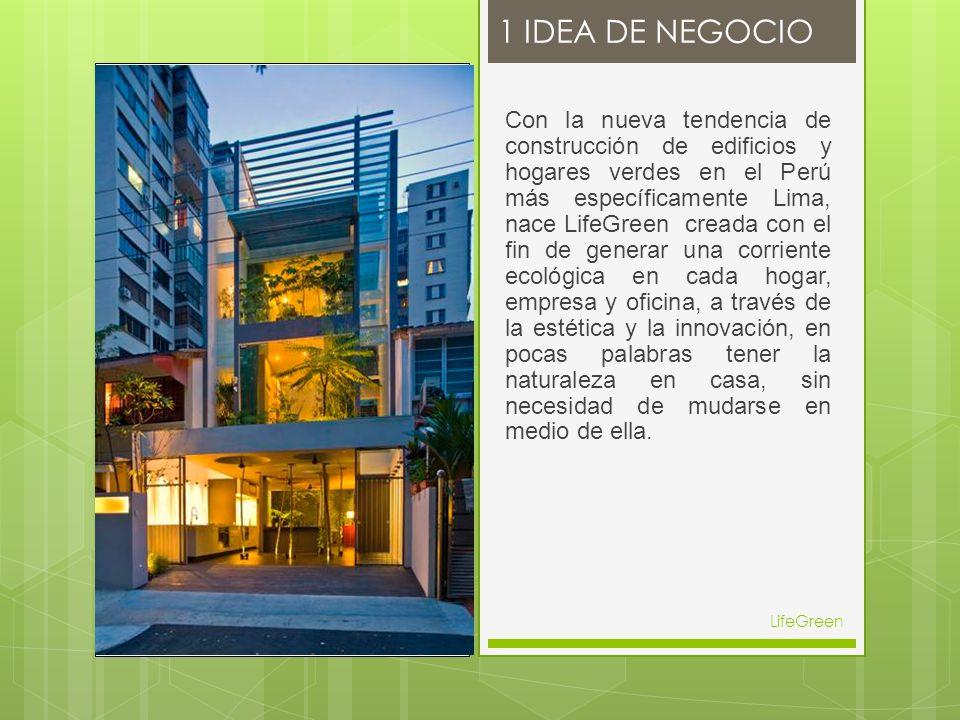 1 IDEA DE NEGOCIO LifeGreen Con la nueva tendencia de construcción de edificios y hogares verdes en el Perú más específicamente Lima, nace LifeGreen creada con el fin de generar una corriente ecológica en cada hogar, empresa y oficina, a través de la estética y la innovación, en pocas palabras tener la naturaleza en casa, sin necesidad de mudarse en medio de ella.