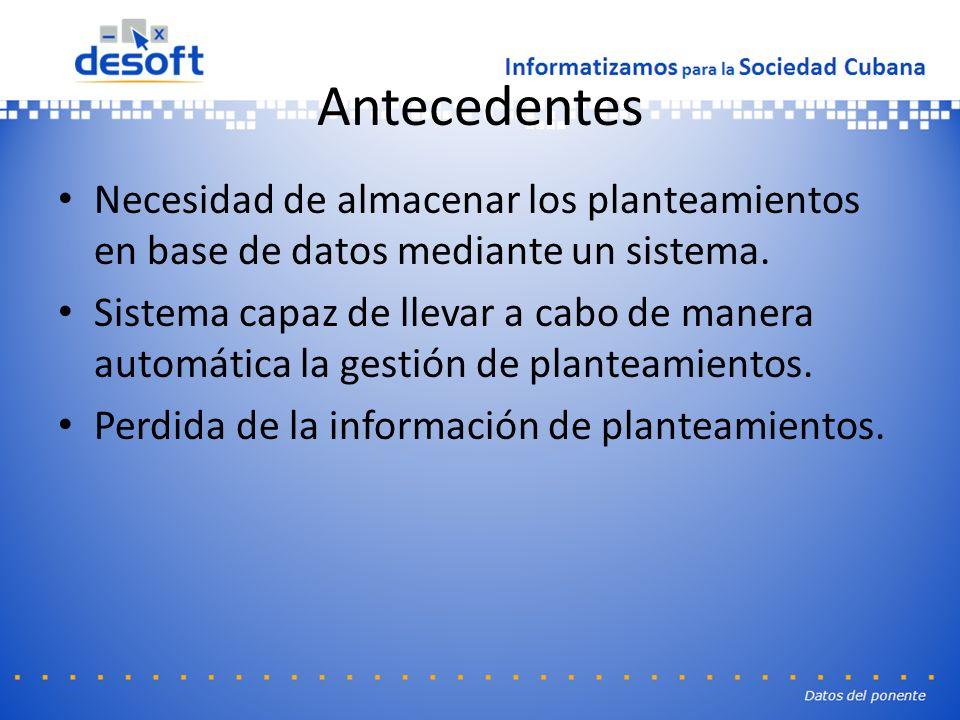 Antecedentes Necesidad de almacenar los planteamientos en base de datos mediante un sistema.