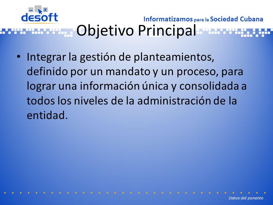 Objetivo Principal Integrar la gestión de planteamientos, definido por un mandato y un proceso, para lograr una información única y consolidada a todos los niveles de la administración de la entidad.