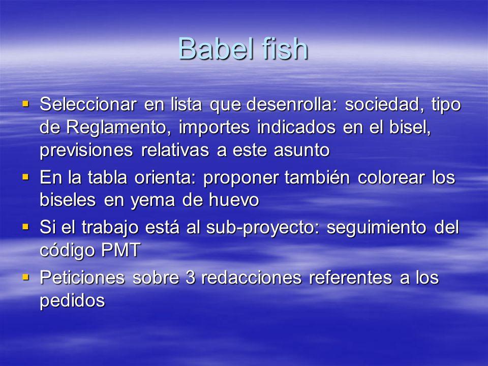Babel fish Seleccionar en lista que desenrolla: sociedad, tipo de Reglamento, importes indicados en el bisel, previsiones relativas a este asunto Seleccionar en lista que desenrolla: sociedad, tipo de Reglamento, importes indicados en el bisel, previsiones relativas a este asunto En la tabla orienta: proponer también colorear los biseles en yema de huevo En la tabla orienta: proponer también colorear los biseles en yema de huevo Si el trabajo está al sub-proyecto: seguimiento del código PMT Si el trabajo está al sub-proyecto: seguimiento del código PMT Peticiones sobre 3 redacciones referentes a los pedidos Peticiones sobre 3 redacciones referentes a los pedidos