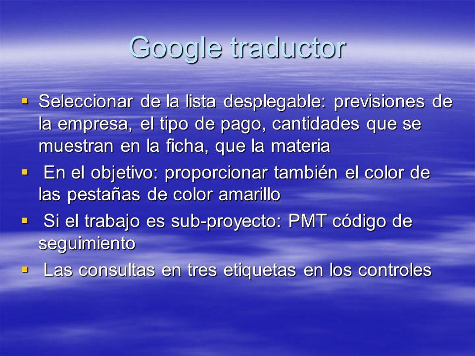 Google traductor Seleccionar de la lista desplegable: previsiones de la empresa, el tipo de pago, cantidades que se muestran en la ficha, que la materia Seleccionar de la lista desplegable: previsiones de la empresa, el tipo de pago, cantidades que se muestran en la ficha, que la materia En el objetivo: proporcionar también el color de las pestañas de color amarillo En el objetivo: proporcionar también el color de las pestañas de color amarillo Si el trabajo es sub-proyecto: PMT código de seguimiento Si el trabajo es sub-proyecto: PMT código de seguimiento Las consultas en tres etiquetas en los controles Las consultas en tres etiquetas en los controles