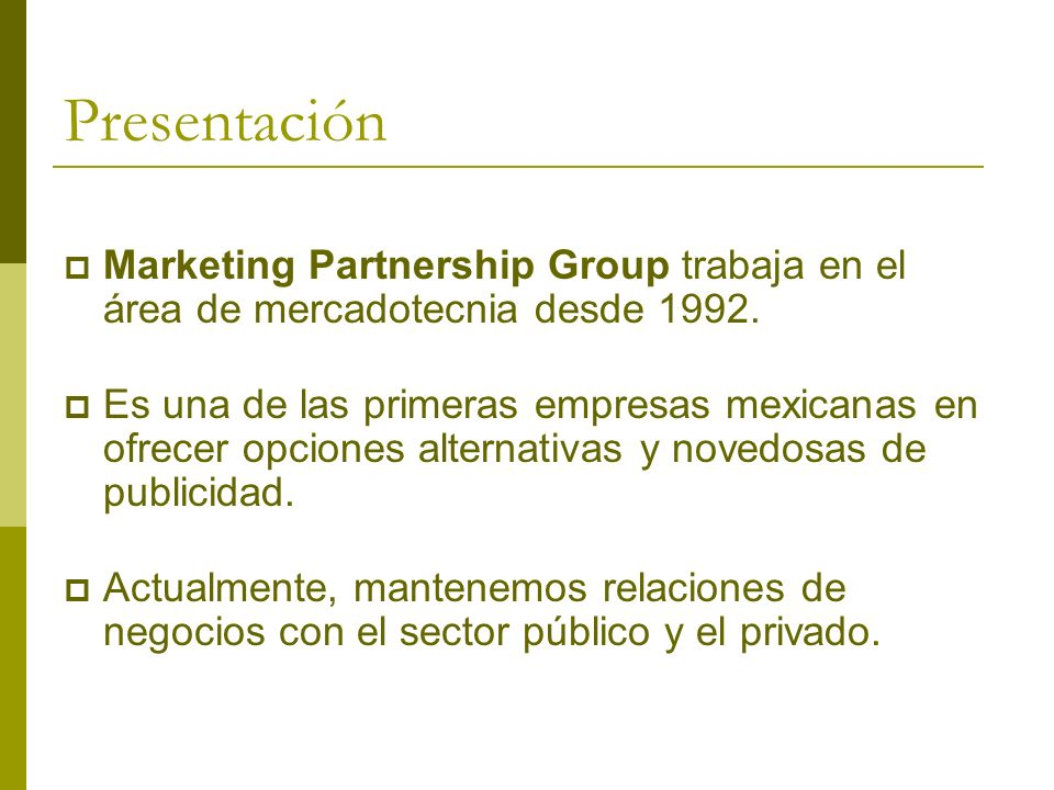 Presentación Marketing Partnership Group trabaja en el área de mercadotecnia desde 1992. Es una de las primeras empresas mexicanas en ofrecer opciones