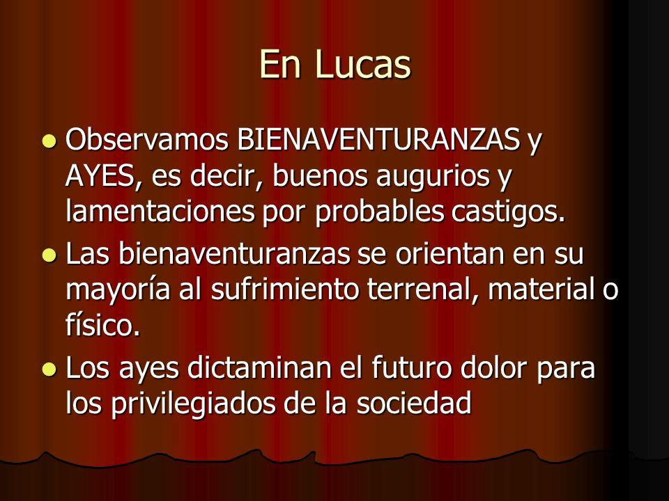 En Lucas Observamos BIENAVENTURANZAS y AYES, es decir, buenos augurios y lamentaciones por probables castigos. Observamos BIENAVENTURANZAS y AYES, es