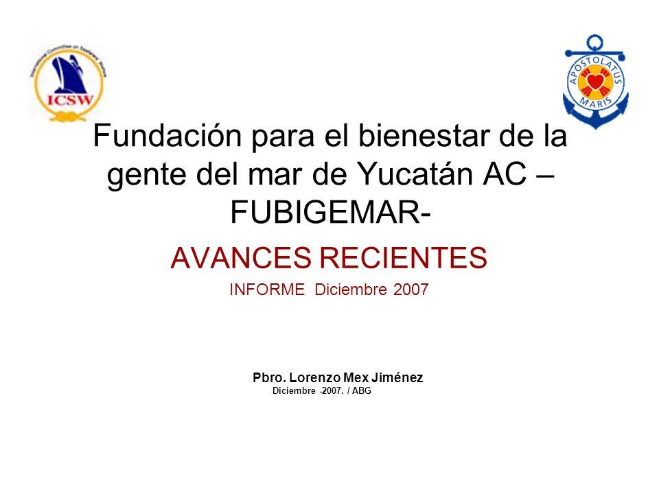 Fundación para el bienestar de la gente del mar de Yucatán AC – FUBIGEMAR- AVANCES RECIENTES INFORME Diciembre 2007 Pbro.