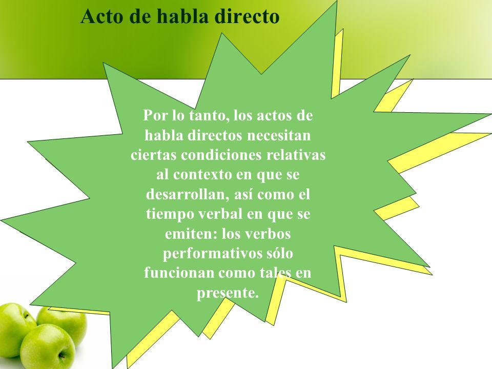 Acto de habla directo Por lo tanto, los actos de habla directos necesitan ciertas condiciones relativas al contexto en que se desarrollan, así como el