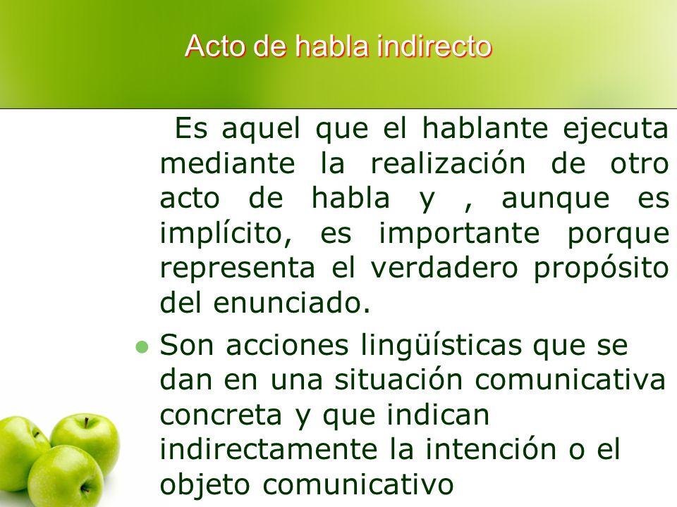 Acto de habla indirecto Es aquel que el hablante ejecuta mediante la realización de otro acto de habla y, aunque es implícito, es importante porque re