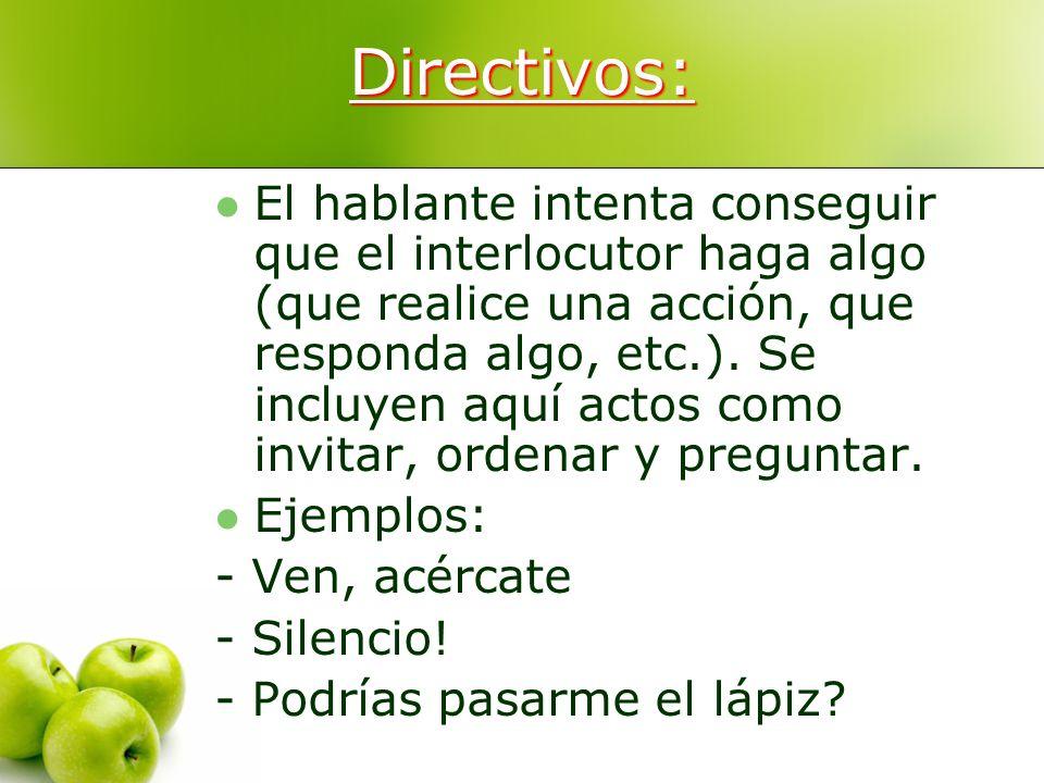 Directivos: El hablante intenta conseguir que el interlocutor haga algo (que realice una acción, que responda algo, etc.). Se incluyen aquí actos como