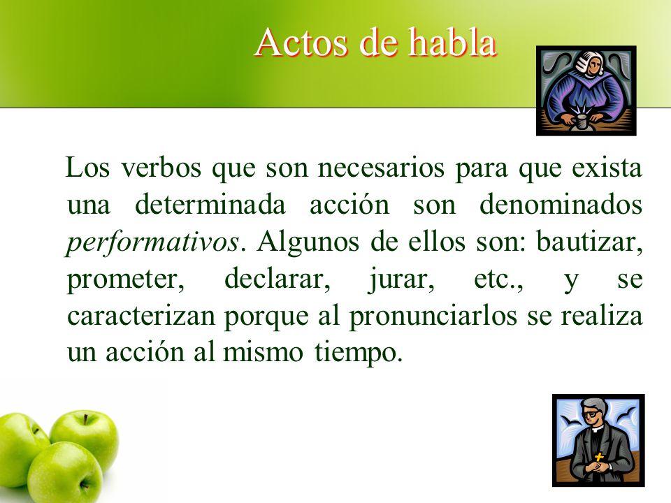 Actos de habla Los verbos que son necesarios para que exista una determinada acción son denominados performativos. Algunos de ellos son: bautizar, pro