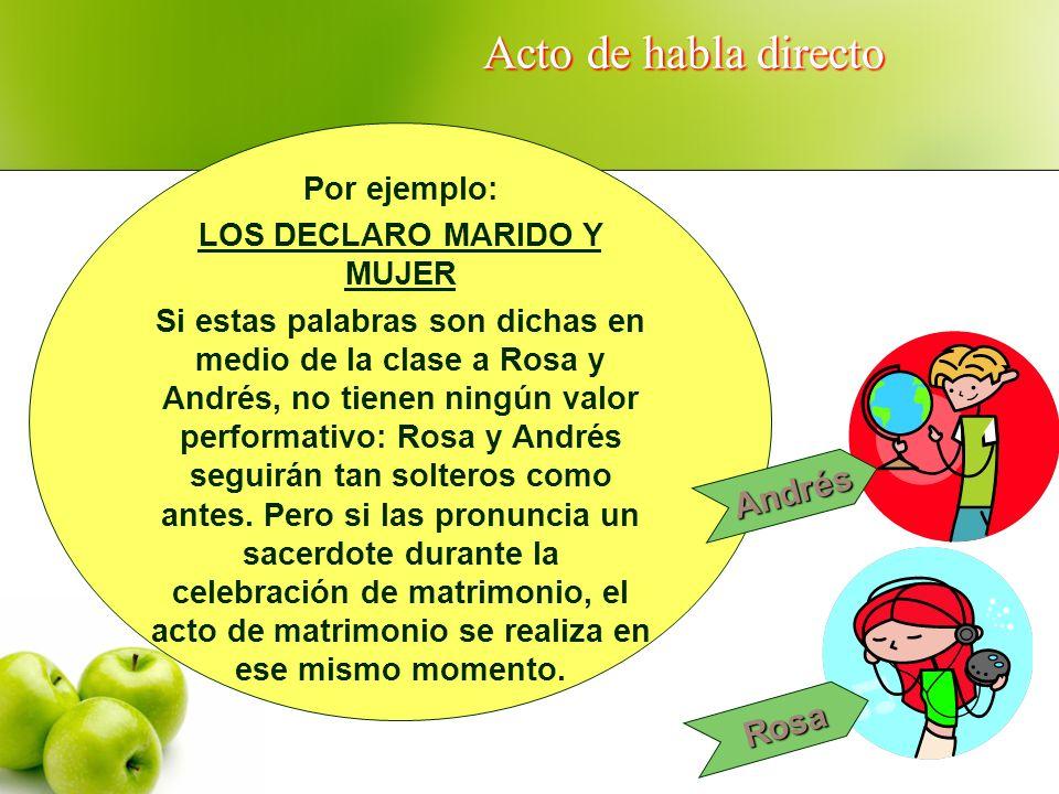 Acto de habla directo Por ejemplo: LOS DECLARO MARIDO Y MUJER Si estas palabras son dichas en medio de la clase a Rosa y Andrés, no tienen ningún valo